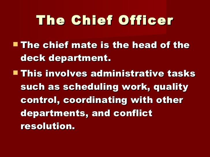 The Chief Officer <ul><li>The chief mate is the head of the deck department.  </li></ul><ul><li>This involves administrati...