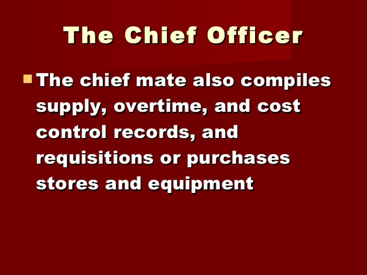 The Chief Officer <ul><li>The chief mate also compiles supply, overtime, and cost control records, and requisitions or pur...