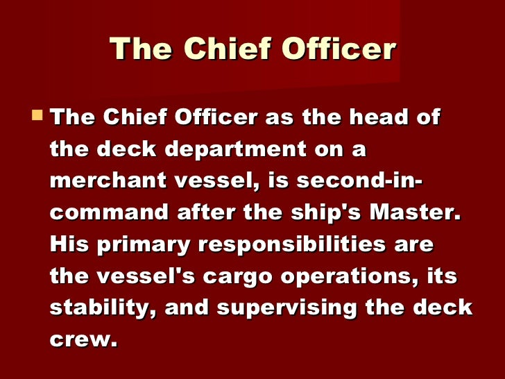 <ul><li>The Chief Officer as the head of the deck department on a merchant vessel, is second-in-command after the ship's M...