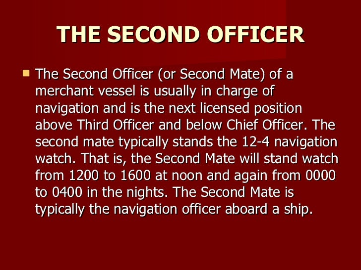 THE SECOND OFFICER <ul><li>The Second Officer (or Second Mate) of a merchant vessel is usually in charge of navigation and...