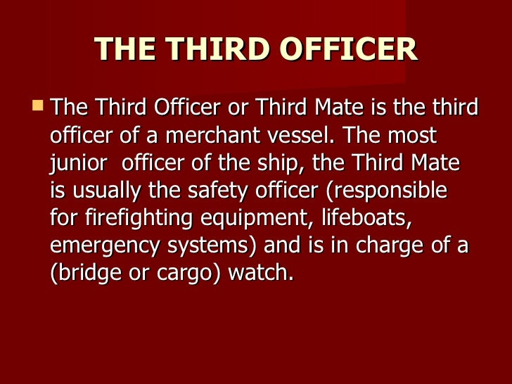 THE THIRD OFFICER <ul><li>The Third Officer or Third Mate is the third officer of a merchant vessel. The most junior  offi...