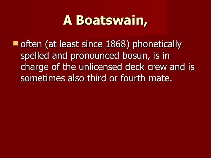 A Boatswain, <ul><li>often (at least since 1868) phonetically spelled and pronounced bosun, is in charge of the unlicensed...