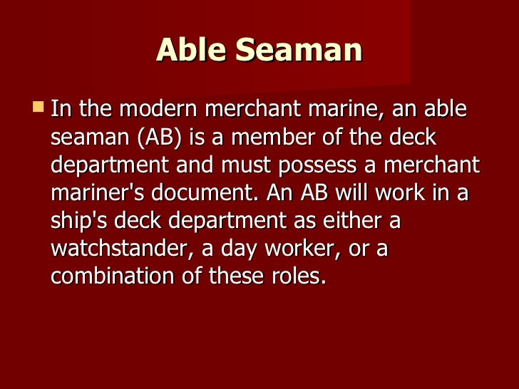Able Seaman <ul><li>In the modern merchant marine, an able seaman (AB) is a member of the deck department and must possess...