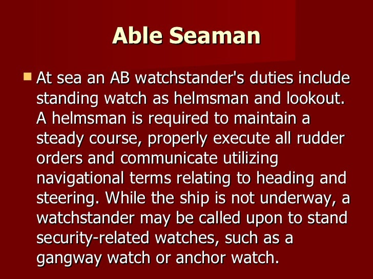 Able Seaman <ul><li>At sea an AB watchstander's duties include standing watch as helmsman and lookout. A helmsman is requi...