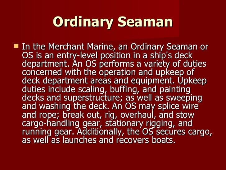 Ordinary Seaman <ul><li>In the Merchant Marine, an Ordinary Seaman or OS is an entry-level position in a ship's deck depar...