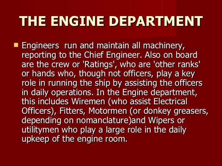 THE ENGINE DEPARTMENT <ul><li>Engineers  run and maintain all machinery, reporting to the Chief Engineer. Also on board ar...