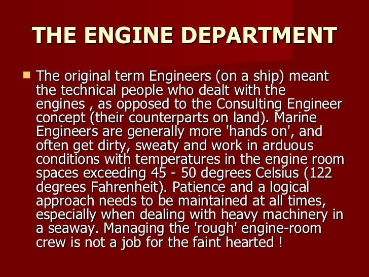 THE ENGINE DEPARTMENT <ul><li>The original term Engineers (on a ship) meant the technical people who dealt with the engine...