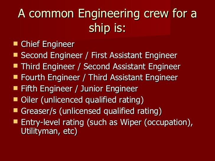 A common Engineering crew for a ship is: <ul><li>Chief Engineer  </li></ul><ul><li>Second Engineer / First Assistant Engin...