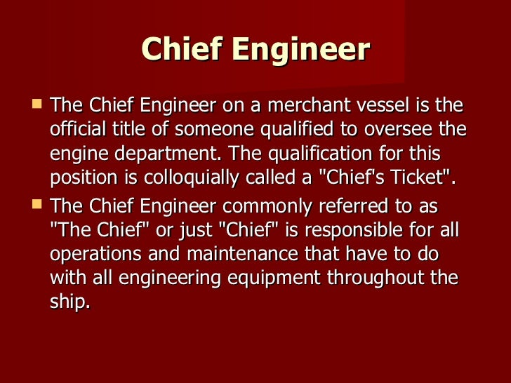 Chief Engineer <ul><li>The Chief Engineer on a merchant vessel is the official title of someone qualified to oversee the e...