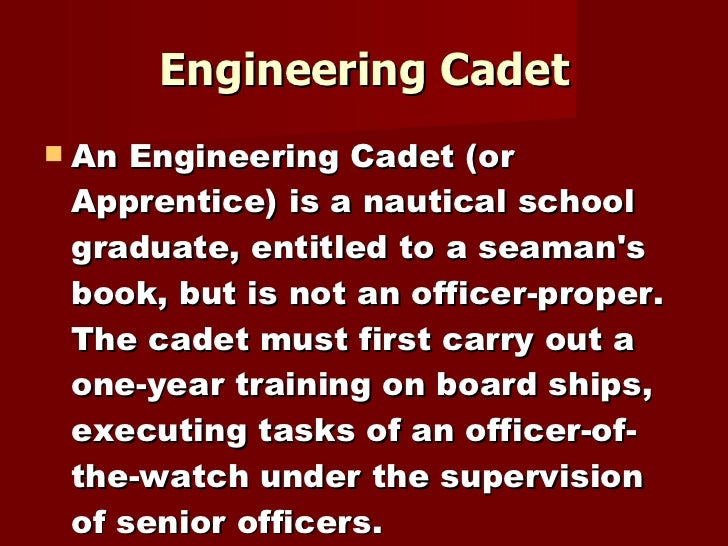 Engineering Cadet <ul><li>An Engineering Cadet (or Apprentice) is a nautical school graduate, entitled to a seaman's book,...