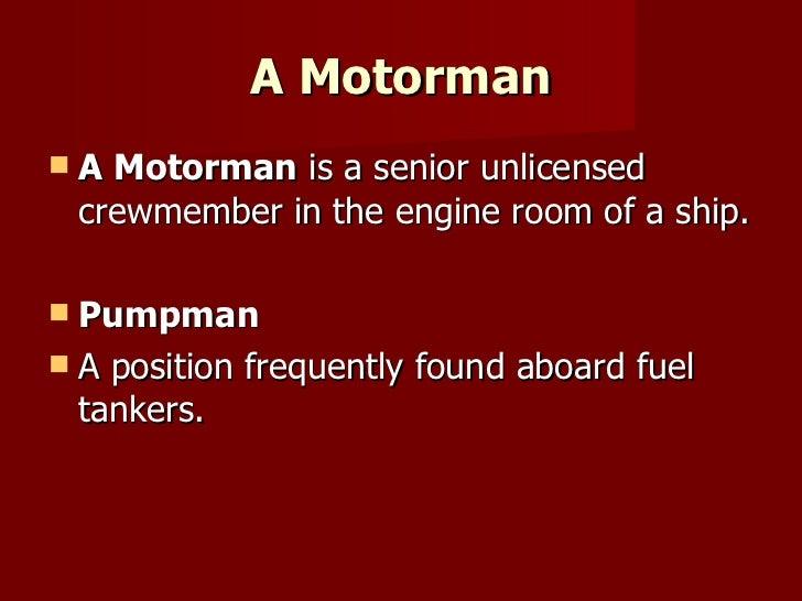 A Motorman <ul><li>A Motorman  is a senior unlicensed crewmember in the engine room of a ship. </li></ul><ul><li>Pumpman <...