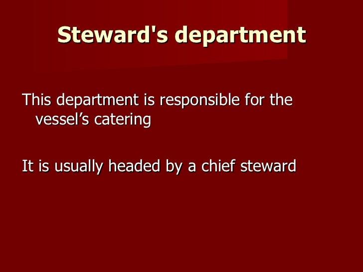 Steward's department <ul><li>This department is responsible for the vessel's catering </li></ul><ul><li>It is usually head...