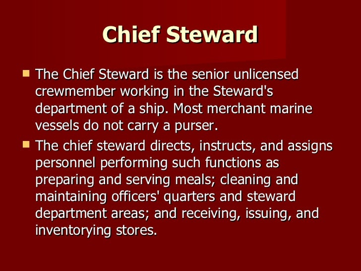 Chief Steward <ul><li>The Chief Steward is the senior unlicensed crewmember working in the Steward's department of a ship....