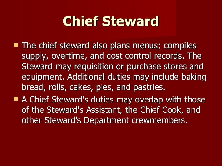 Chief Steward <ul><li>The chief steward also plans menus; compiles supply, overtime, and cost control records. The Steward...