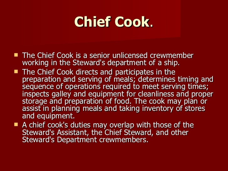 Chief Cook . <ul><li>The Chief Cook is a senior unlicensed crewmember working in the Steward's department of a ship. </li>...
