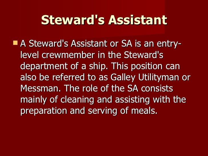Steward's Assistant <ul><li>A Steward's Assistant or SA is an entry-level crewmember in the Steward's department of a ship...