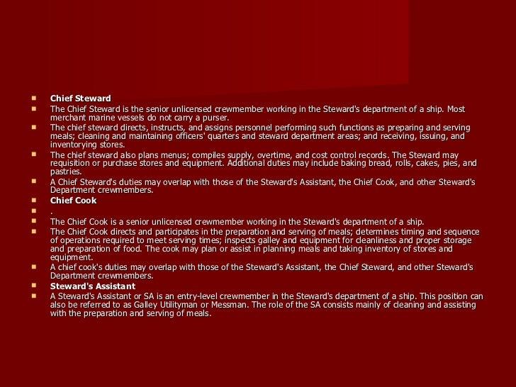 <ul><li>Chief Steward </li></ul><ul><li>The Chief Steward is the senior unlicensed crewmember working in the Steward's dep...