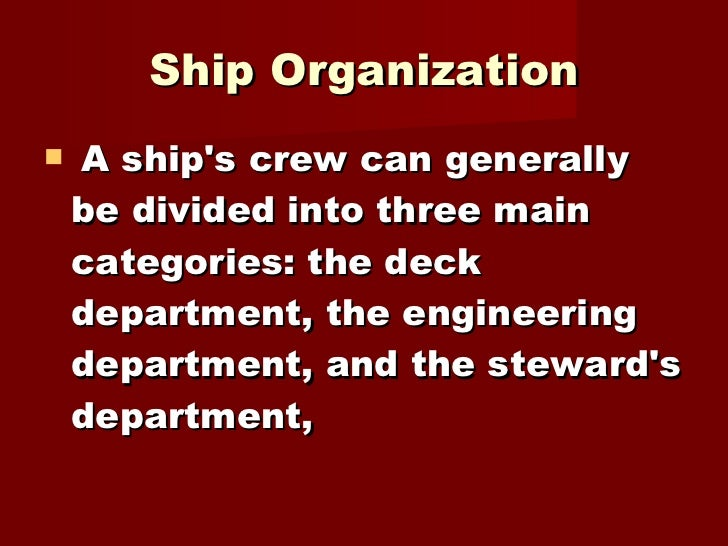 Ship Organization <ul><li>A ship's crew can generally be divided into three main categories: the deck department, the engi...