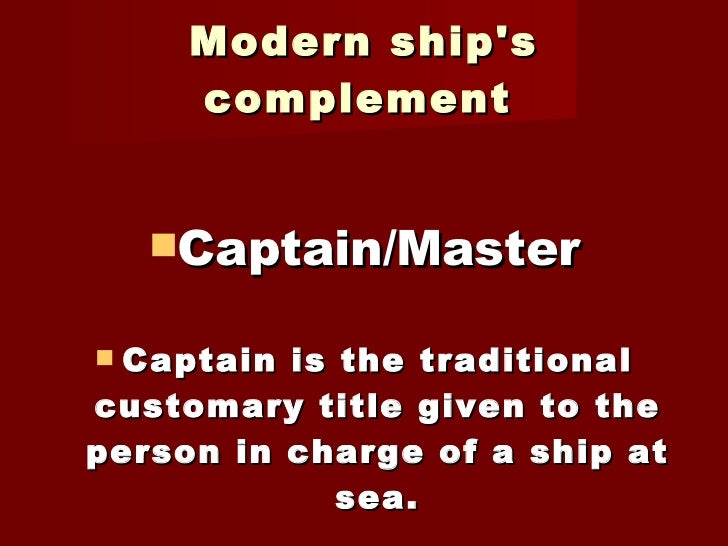 Modern ship's complement   <ul><li>Captain/Master </li></ul><ul><li>Captain is the traditional customary title given to th...