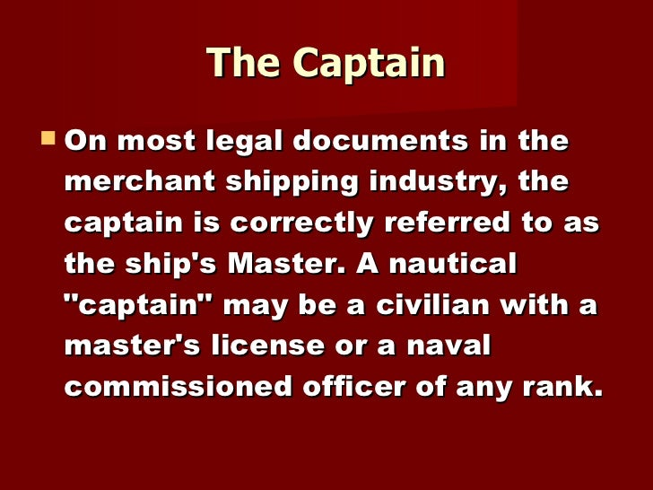 The Captain <ul><li>On most legal documents in the merchant shipping industry, the captain is correctly referred to as the...