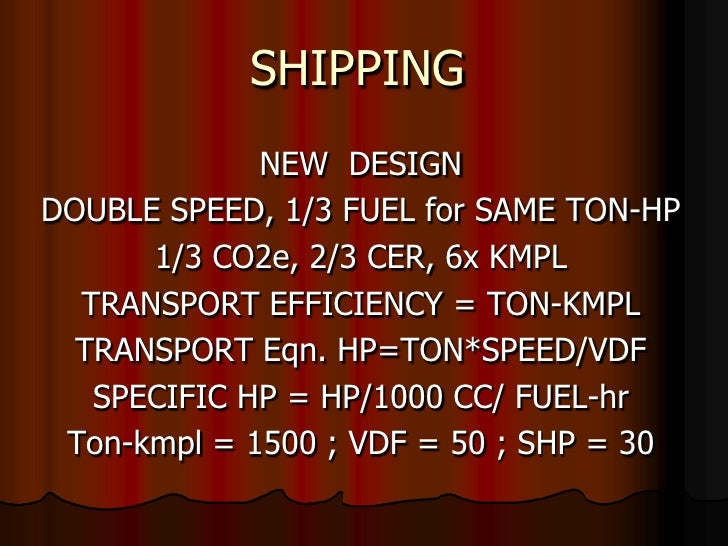 SHIPPING<br />NEW  DESIGN<br />DOUBLE SPEED, 1/3 FUEL for SAME TON-HP<br />1/3 CO2e, 2/3 CER, 6x KMPL<br />TRANSPORT EFFIC...