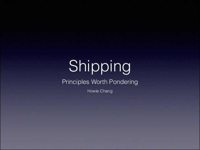 Shipping Principles Worth Pondering Howie Chang