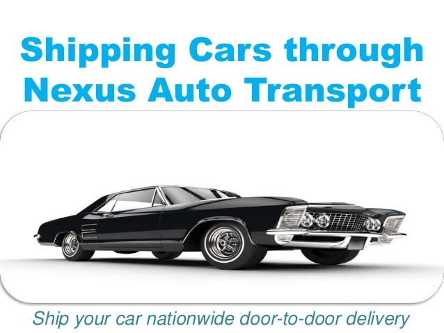 Shipping Cars through Nexus Auto Transport Ship your car nationwide door-to-door delivery