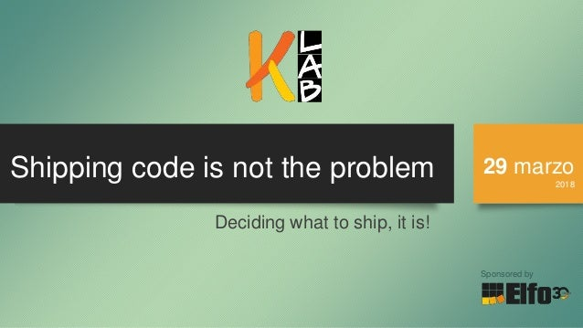 Shipping code is not the problem 29 marzo 2018 Sponsored by Deciding what to ship, it is!