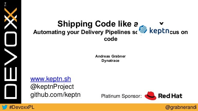 @grabnerandi#DevoxxPL Platinum Sponsor: Shipping Code like a x Automating your Delivery Pipelines so you can focus on code...