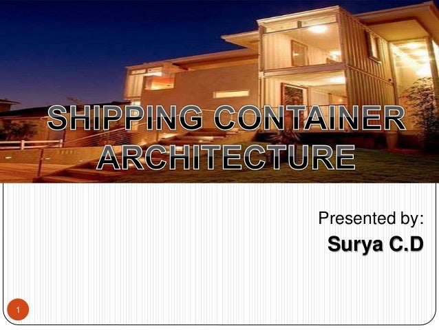 Presented by: Surya C.D 1 SHIPPING CONTAINER ARCHITECTURE Seminar on