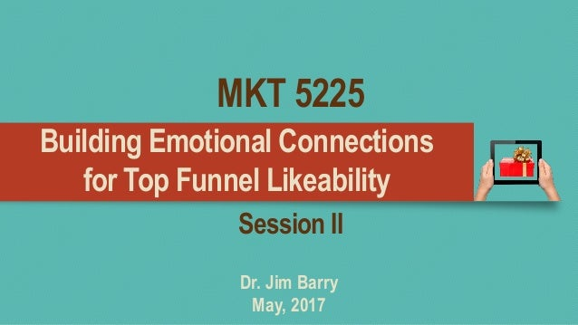 Building Emotional Connections for Top Funnel Likeability Dr. Jim Barry May, 2017 Session II MKT 5225