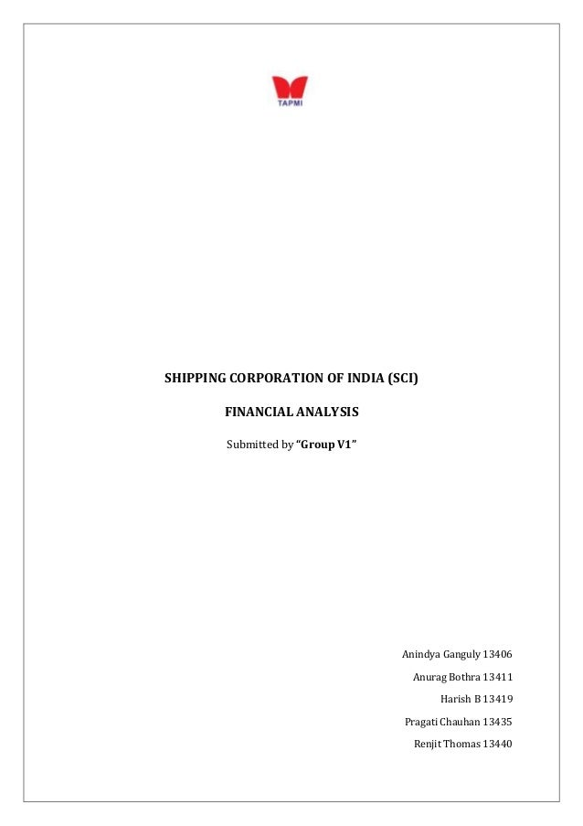 """SHIPPING CORPORATION OF INDIA (SCI) FINANCIAL ANALYSIS Submitted by """"Group V1""""  Anindya Ganguly 13406 Anurag Bothra 13411 ..."""