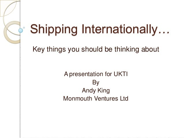 Shipping Internationally… Key things you should be thinking about  A presentation for UKTI By Andy King Monmouth Ventures ...