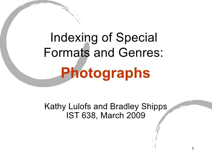 Indexing of Special  Formats and Genres:   Photographs Kathy Lulofs and Bradley Shipps IST 638, March 2009