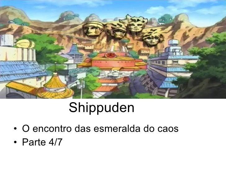 Shippuden <ul><li>O encontro das esmeralda do caos </li></ul><ul><li>Parte 4/7 </li></ul>