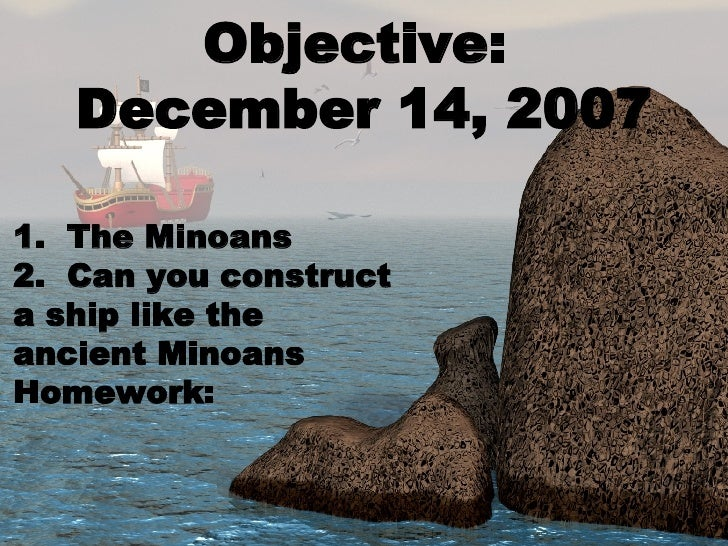 Objective:  December 14, 2007 1.  The Minoans 2.  Can you construct a ship like the ancient Minoans Homework: