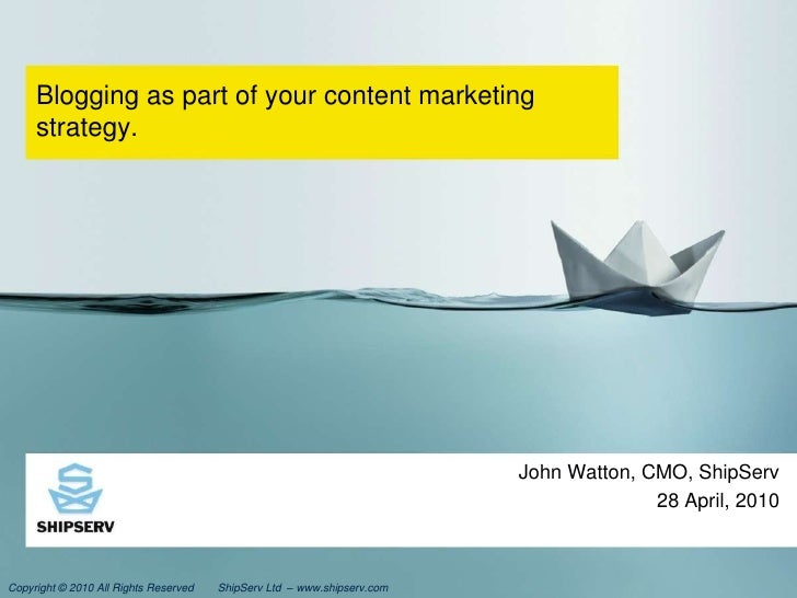 Blogging as part of your content marketing strategy.<br />John Watton, CMO, ShipServ<br />28 April, 2010<br />