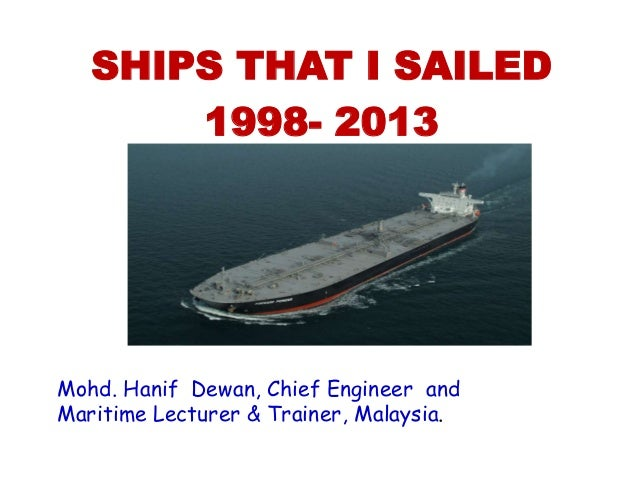 Mohd. Hanif Dewan, Chief Engineer and Maritime Lecturer & Trainer, Malaysia. SHIPS THAT I SAILED 1998- 2013