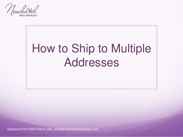 Questions? 610-932-2706 or web_sales@neuchatelchocolates.com How to Ship to Multiple Addresses