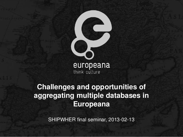 Challenges and opportunities ofaggregating multiple databases in           Europeana    SHIPWHER final seminar, 2013-02-13