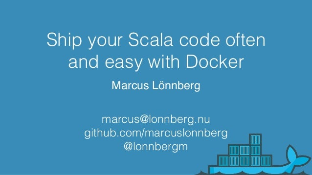 Ship your Scala code often and easy with Docker Marcus Lönnberg marcus@lonnberg.nu github.com/marcuslonnberg @lonnbergm