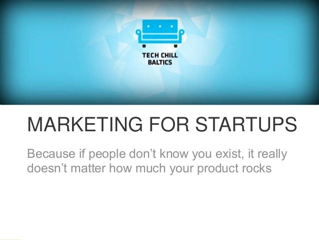 MARKETING FOR STARTUPS Because if people don't know you exist, it really doesn't matter how much your product rocks