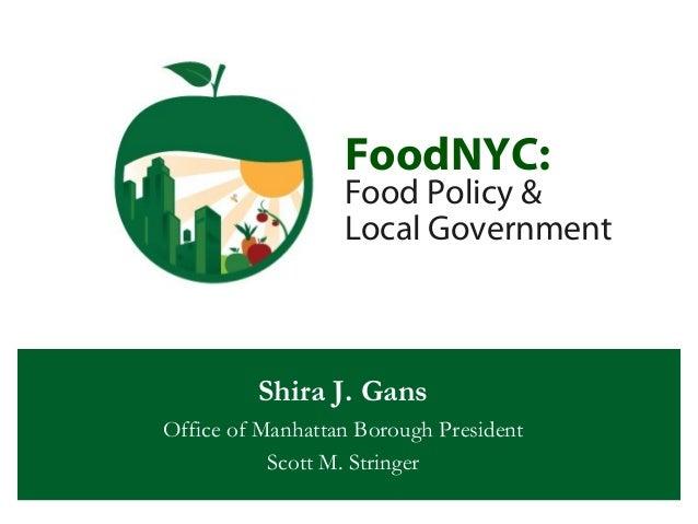 FoodNYC: Food Policy & Local Government Shira J. Gans Office of Manhattan Borough President Scott M. Stringer