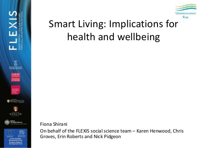 Smart Living: Implications for health and wellbeing Fiona Shirani On behalf of the FLEXIS social science team – Karen Henw...