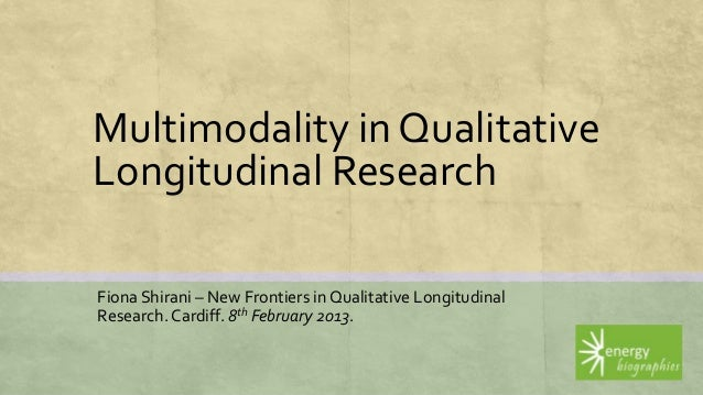 Multimodality in QualitativeLongitudinal ResearchFiona Shirani – New Frontiers in Qualitative LongitudinalResearch. Cardif...