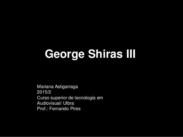 Mariana Astigarraga 2015/2 Curso superior de tecnologia em Audiovisual/ Ulbra Prof.: Fernando Pires George Shiras III