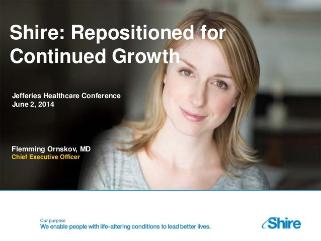 Shire: Repositioned for Continued Growth Flemming Ornskov, MD Chief Executive Officer Jefferies Healthcare Conference June...