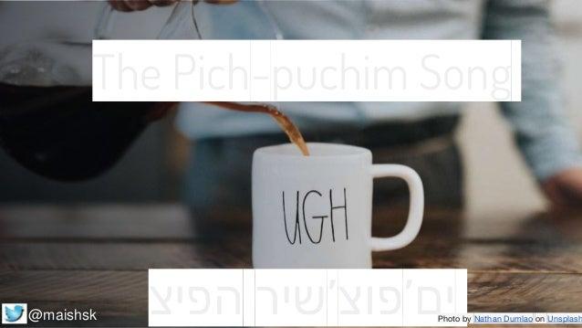 שירהפיצ 'ים'פוצ The Pich-puchim Song Photo by Nathan Dumlao on Unsplash@maishsk