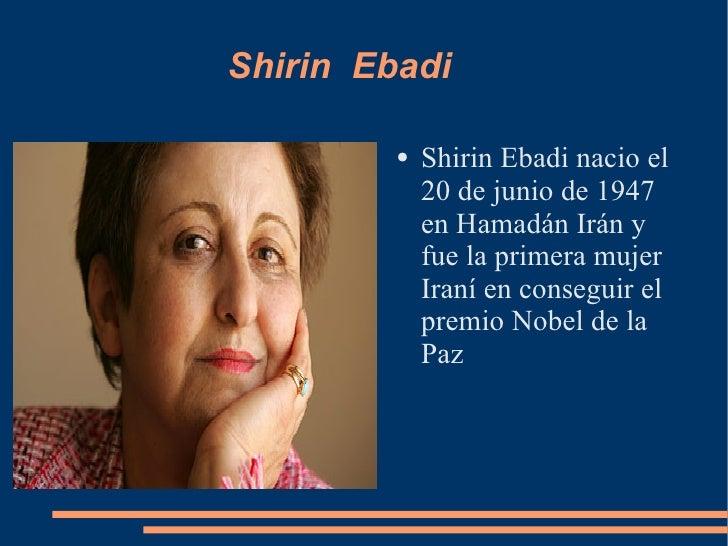 Shirin  Ebadi  <ul><li>Shirin Ebadi nacio el 20 de junio de 1947 en Hamadán Irán y fue la primera mujer Iraní en conseguir...