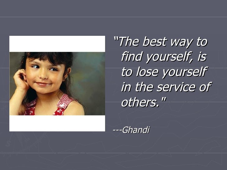 "<ul><li>"" The best way to find yourself, is to lose yourself in the service of others.""   </li></ul><ul><li>---Ghandi..."